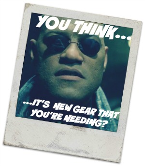 Morpheus Image Quote: You think it's new gear you're needing?