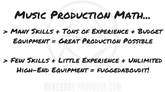Many Skills + Tons of Experience + Budget Equipment = Great Production Possible  Few Skills + Little Experience + Unlimited High-End Equipment = fuggedaboudit